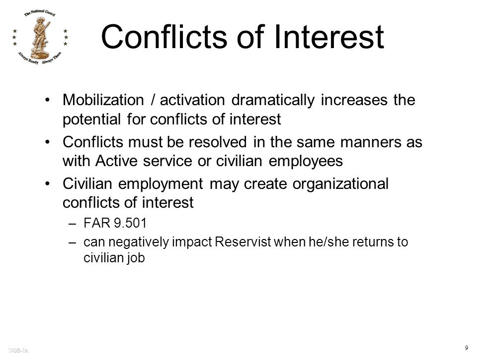 NGB-JA 9 Conflicts of Interest Mobilization / activation dramatically increases the potential for conflicts of interest Conflicts must be resolved in