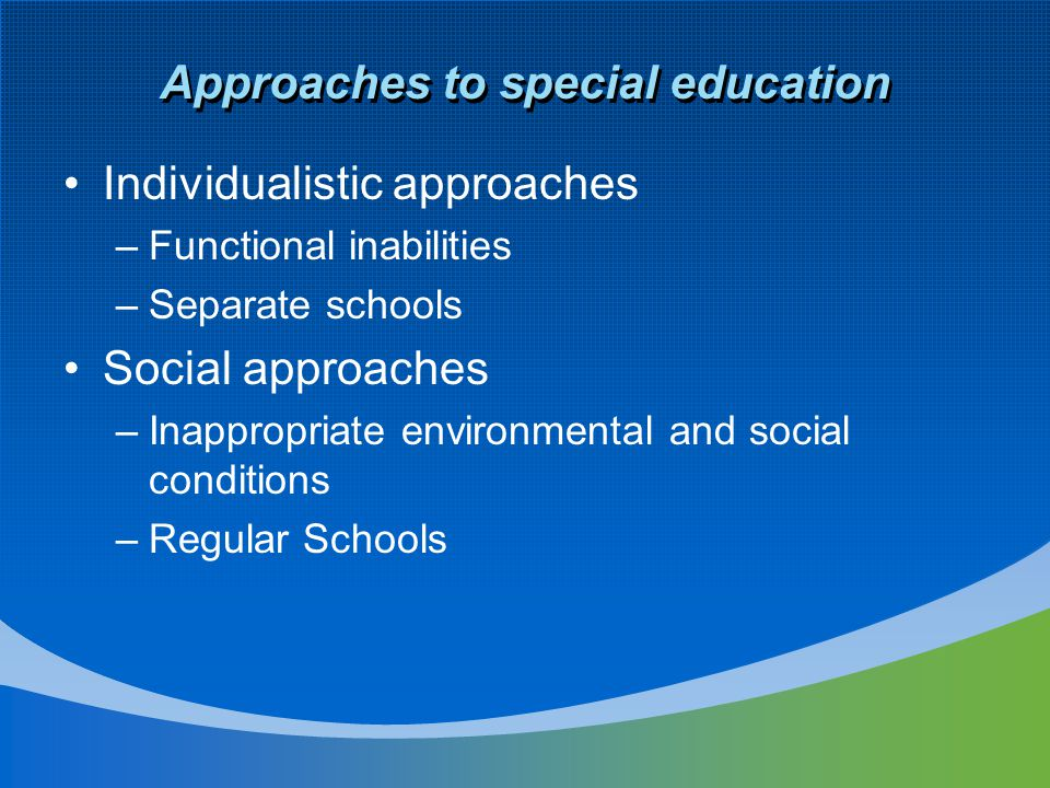 Approaches to special education Individualistic approaches –Functional inabilities –Separate schools Social approaches –Inappropriate environmental and social conditions –Regular Schools