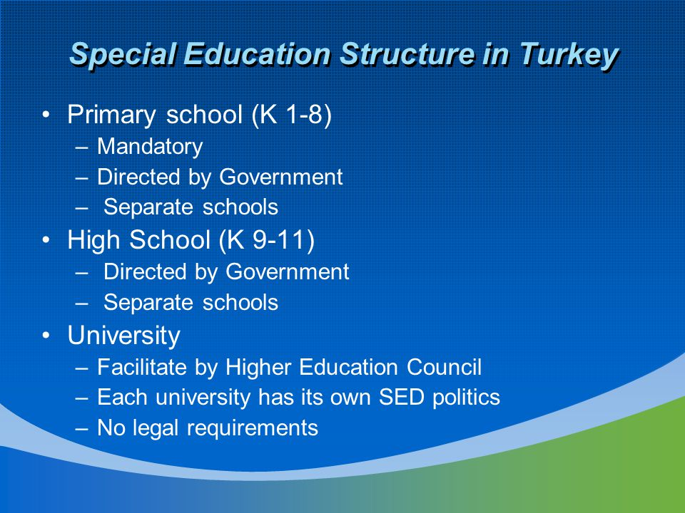 Special Education Structure in Turkey Primary school (K 1-8) –Mandatory –Directed by Government – Separate schools High School (K 9-11) – Directed by Government – Separate schools University –Facilitate by Higher Education Council –Each university has its own SED politics –No legal requirements