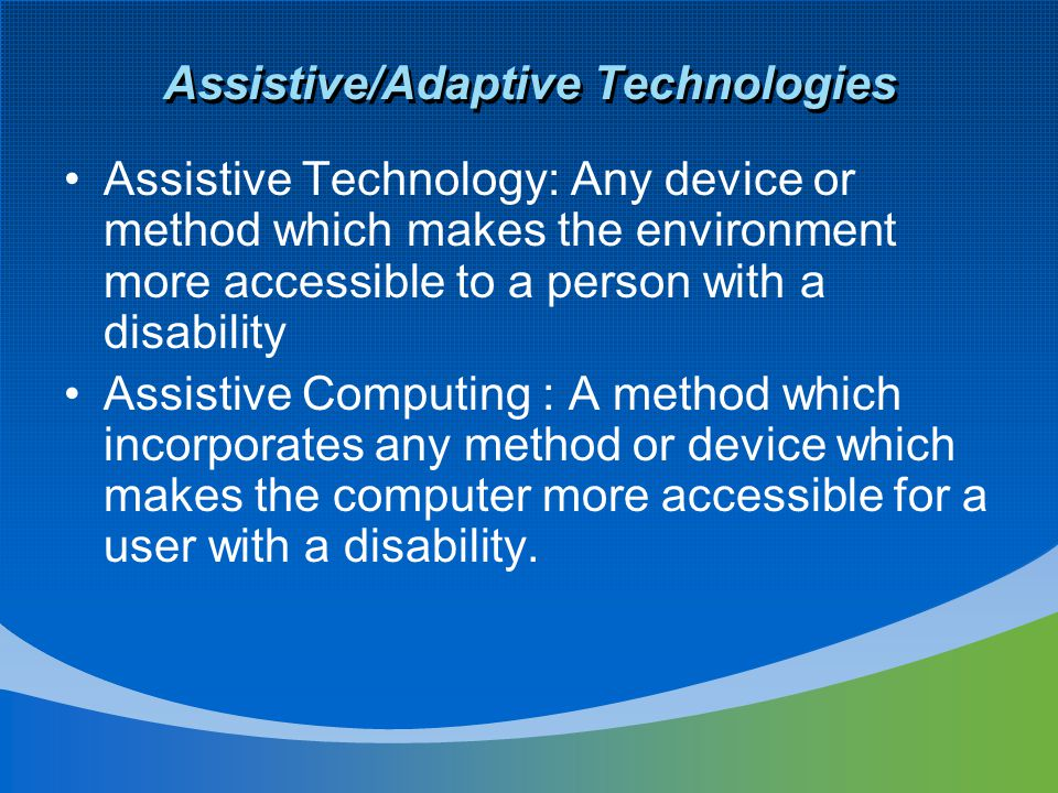 Assistive/Adaptive Technologies Assistive Technology: Any device or method which makes the environment more accessible to a person with a disability A