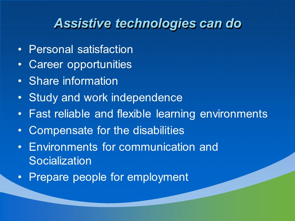 Assistive technologies can do Personal satisfaction Career opportunities Share information Study and work independence Fast reliable and flexible learning environments Compensate for the disabilities Environments for communication and Socialization Prepare people for employment