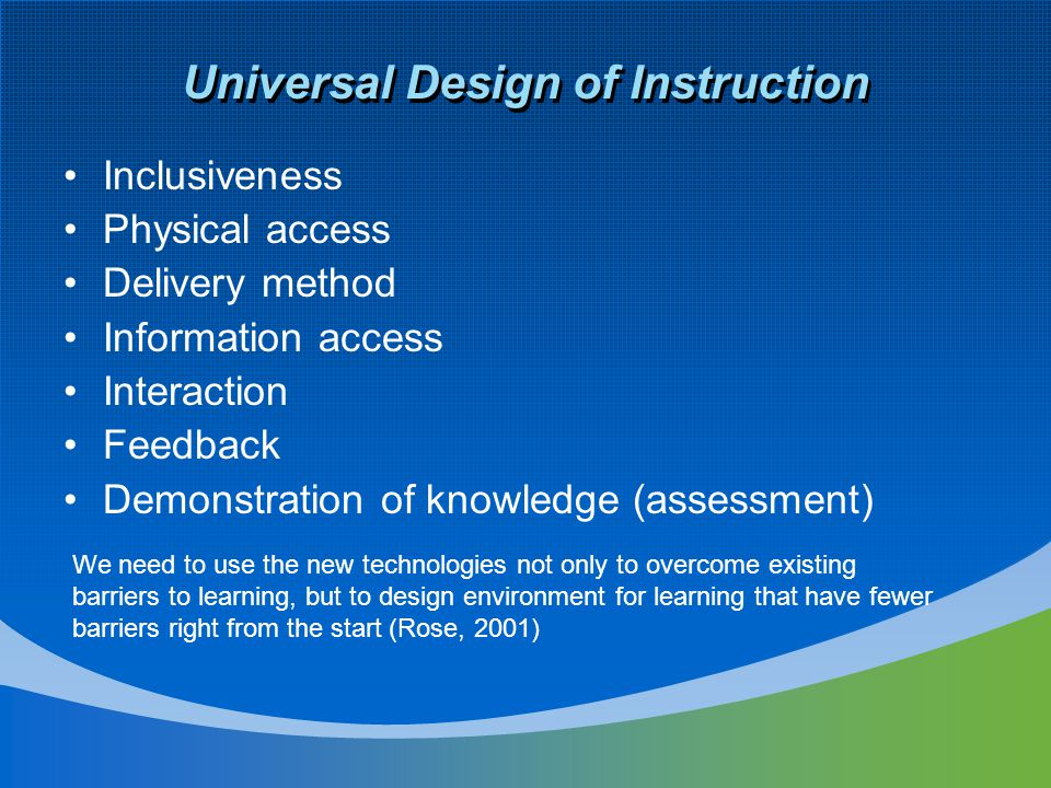Universal Design of Instruction Inclusiveness Physical access Delivery method Information access Interaction Feedback Demonstration of knowledge (assessment) We need to use the new technologies not only to overcome existing barriers to learning, but to design environment for learning that have fewer barriers right from the start (Rose, 2001)