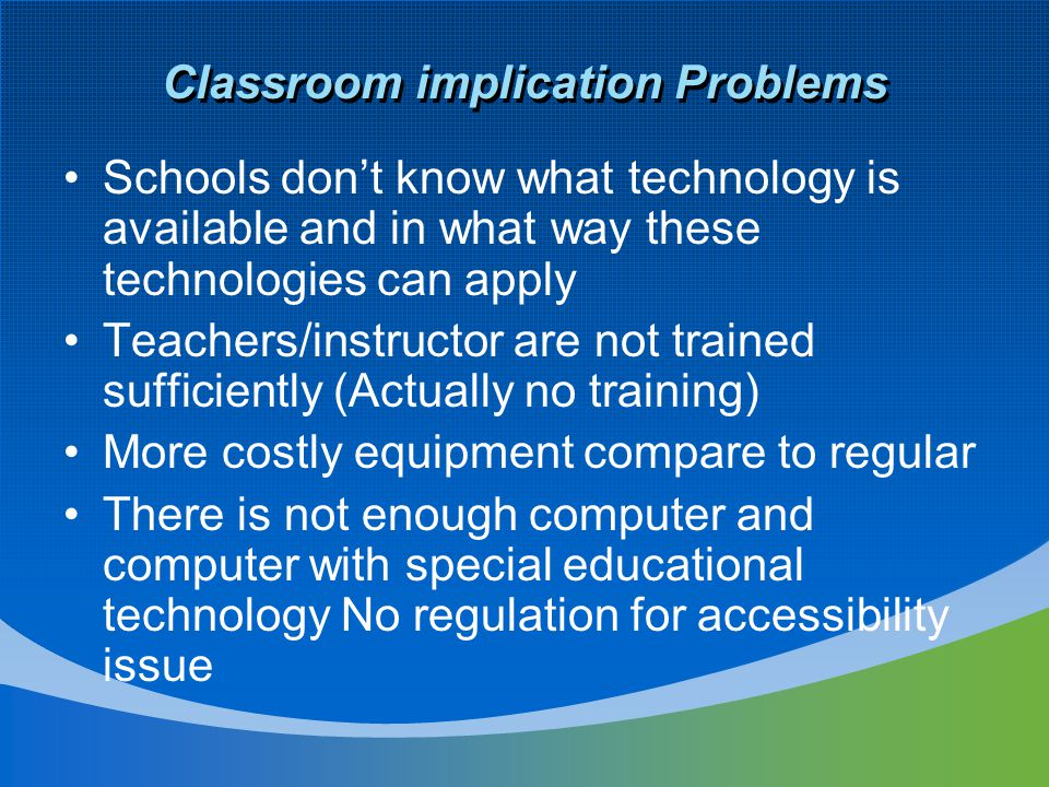 Classroom implication Problems Schools don't know what technology is available and in what way these technologies can apply Teachers/instructor are no