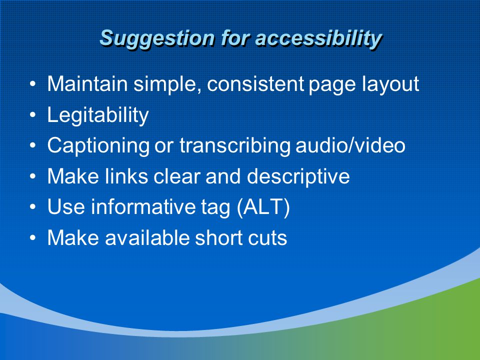 Suggestion for accessibility Maintain simple, consistent page layout Legitability Captioning or transcribing audio/video Make links clear and descriptive Use informative tag (ALT) Make available short cuts