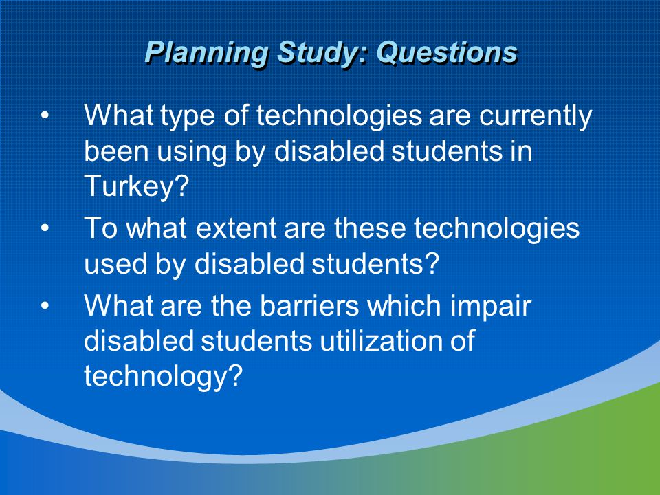 Planning Study: Questions What type of technologies are currently been using by disabled students in Turkey.