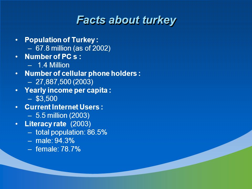 Facts about turkey Population of Turkey : –67.8 million (as of 2002) Number of PC s : – 1.4 Million Number of cellular phone holders : –27,887,500 (2003) Yearly income per capita : –$3,500 Current Internet Users : –5.5 million (2003) Literacy rate (2003) –total population: 86.5% –male: 94.3% –female: 78.7%
