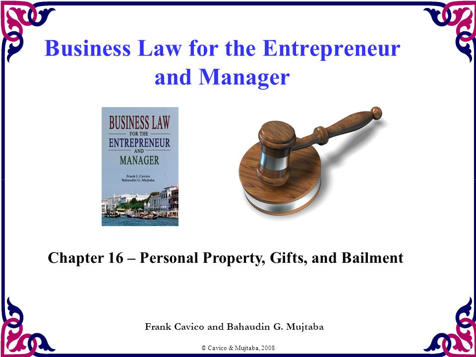 © Cavico & Mujtaba, 2008 Business Law for the Entrepreneur and Manager Frank Cavico and Bahaudin G.