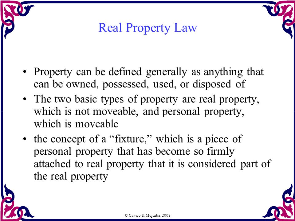 Real Property Law Property can be defined generally as anything that can be owned, possessed, used, or disposed of The two basic types of property are real property, which is not moveable, and personal property, which is moveable the concept of a fixture, which is a piece of personal property that has become so firmly attached to real property that it is considered part of the real property