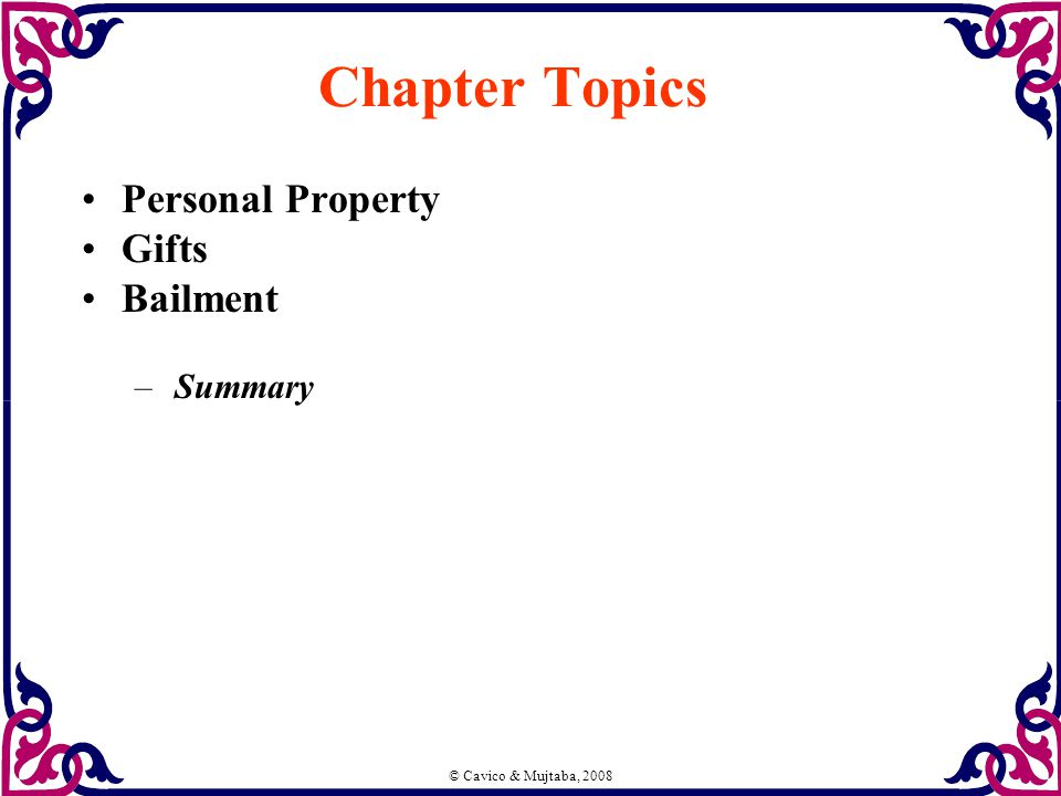 © Cavico & Mujtaba, 2008 Chapter Topics Personal Property Gifts Bailment –Summary
