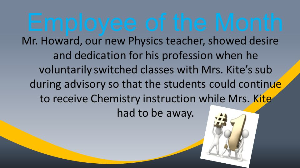 Employee of the Month Mr. Howard, our new Physics teacher, showed desire and dedication for his profession when he voluntarily switched classes with M