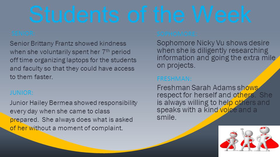 Students of the Week SENIOR: Senior Brittany Frantz showed kindness when she voluntarily spent her 7 th period off time organizing laptops for the students and faculty so that they could have access to them faster.