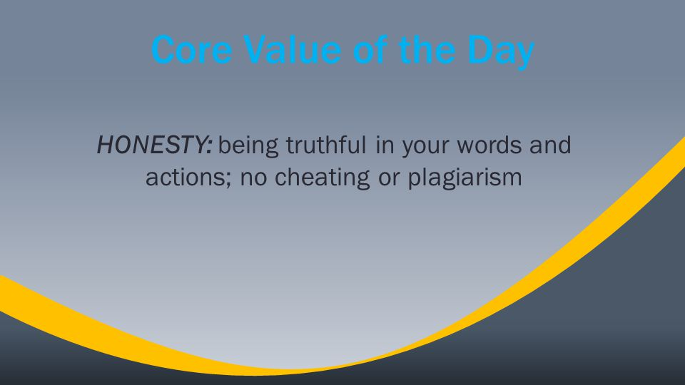 Core Value of the Day HONESTY: being truthful in your words and actions; no cheating or plagiarism