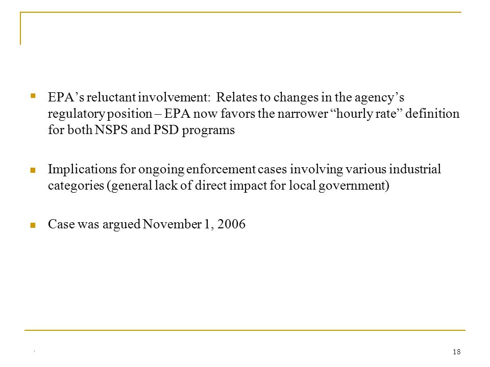 . 18  EPA's reluctant involvement: Relates to changes in the agency's regulatory position – EPA now favors the narrower hourly rate definition for both NSPS and PSD programs Implications for ongoing enforcement cases involving various industrial categories (general lack of direct impact for local government) Case was argued November 1, 2006