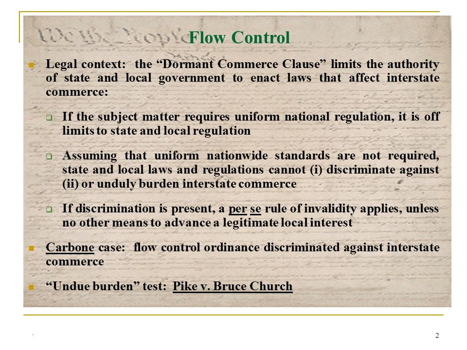 2 Legal context: the Dormant Commerce Clause limits the authority of state and local government to enact laws that affect interstate commerce:  If the subject matter requires uniform national regulation, it is off limits to state and local regulation  Assuming that uniform nationwide standards are not required, state and local laws and regulations cannot (i) discriminate against (ii) or unduly burden interstate commerce  If discrimination is present, a per se rule of invalidity applies, unless no other means to advance a legitimate local interest Carbone case: flow control ordinance discriminated against interstate commerce Undue burden test: Pike v.