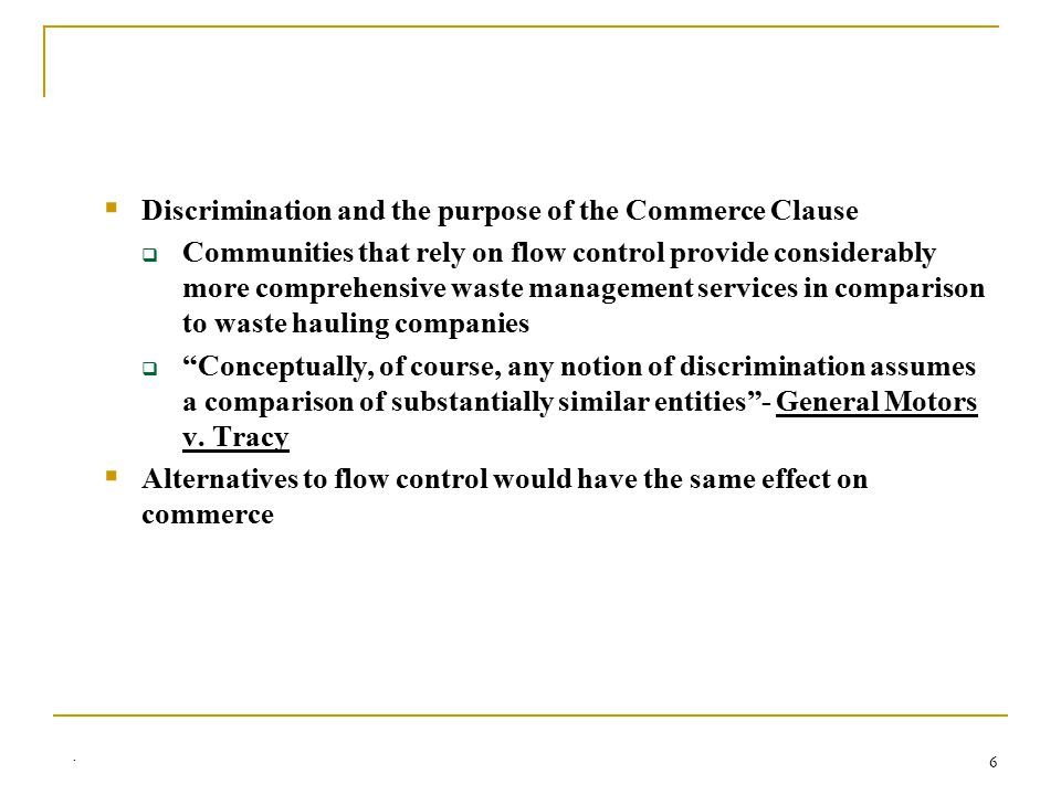 6  Discrimination and the purpose of the Commerce Clause  Communities that rely on flow control provide considerably more comprehensive waste management services in comparison to waste hauling companies  Conceptually, of course, any notion of discrimination assumes a comparison of substantially similar entities - General Motors v.