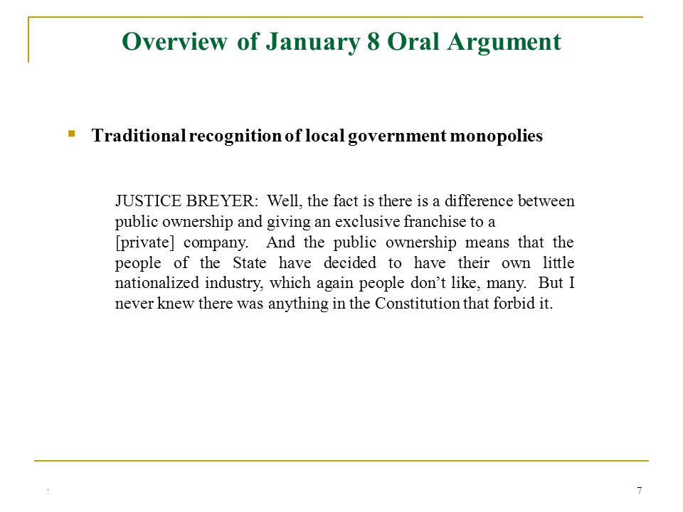 7 Overview of January 8 Oral Argument  Traditional recognition of local government monopolies JUSTICE BREYER: Well, the fact is there is a difference between public ownership and giving an exclusive franchise to a [private] company.