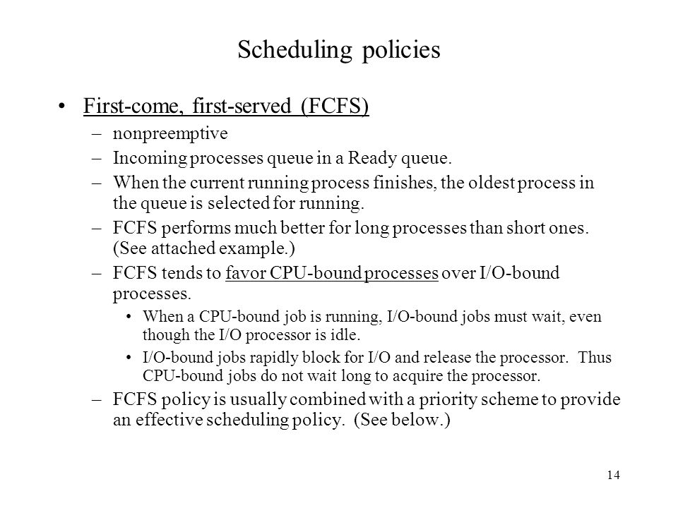 14 Scheduling policies First-come, first-served (FCFS) –nonpreemptive –Incoming processes queue in a Ready queue.