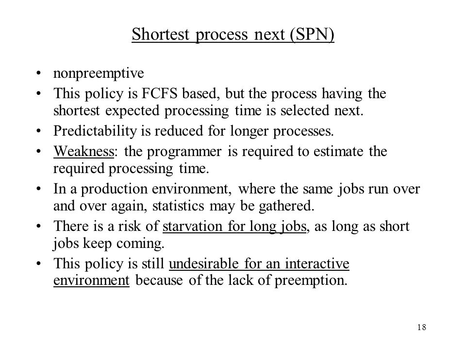 18 Shortest process next (SPN) nonpreemptive This policy is FCFS based, but the process having the shortest expected processing time is selected next.