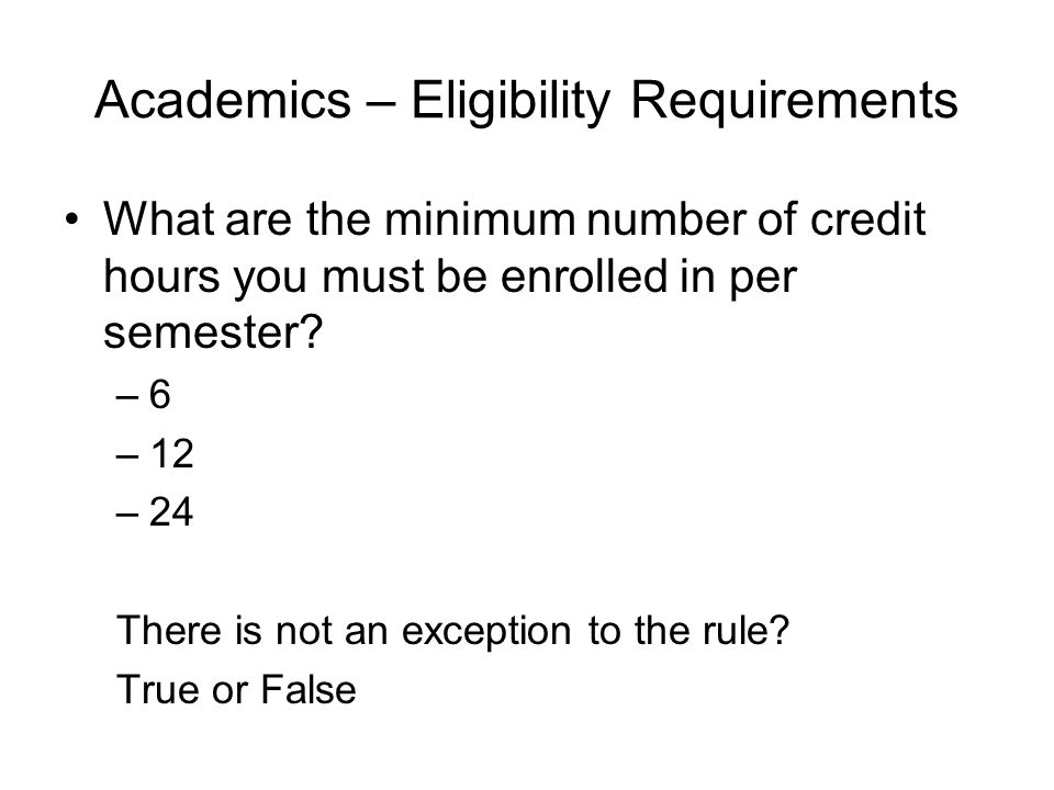 Academics – Eligibility Requirements What are the minimum number of credit hours you must be enrolled in per semester.