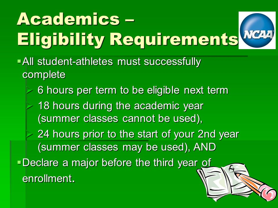 Academics – Eligibility Requirements  All student-athletes must successfully complete  6 hours per term to be eligible next term  18 hours during the academic year (summer classes cannot be used),  24 hours prior to the start of your 2nd year (summer classes may be used), AND  Declare a major before the third year of enrollment.