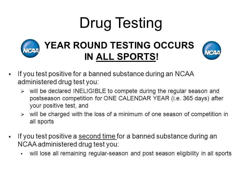  If you test positive a second time for a banned substance during an NCAA administered drug test you:  will lose all remaining regular-season and post season eligibility in all sports  If you test positive for a banned substance during an NCAA administered drug test you:  will be declared INELIGIBLE to compete during the regular season and postseason competition for ONE CALENDAR YEAR (i.e.