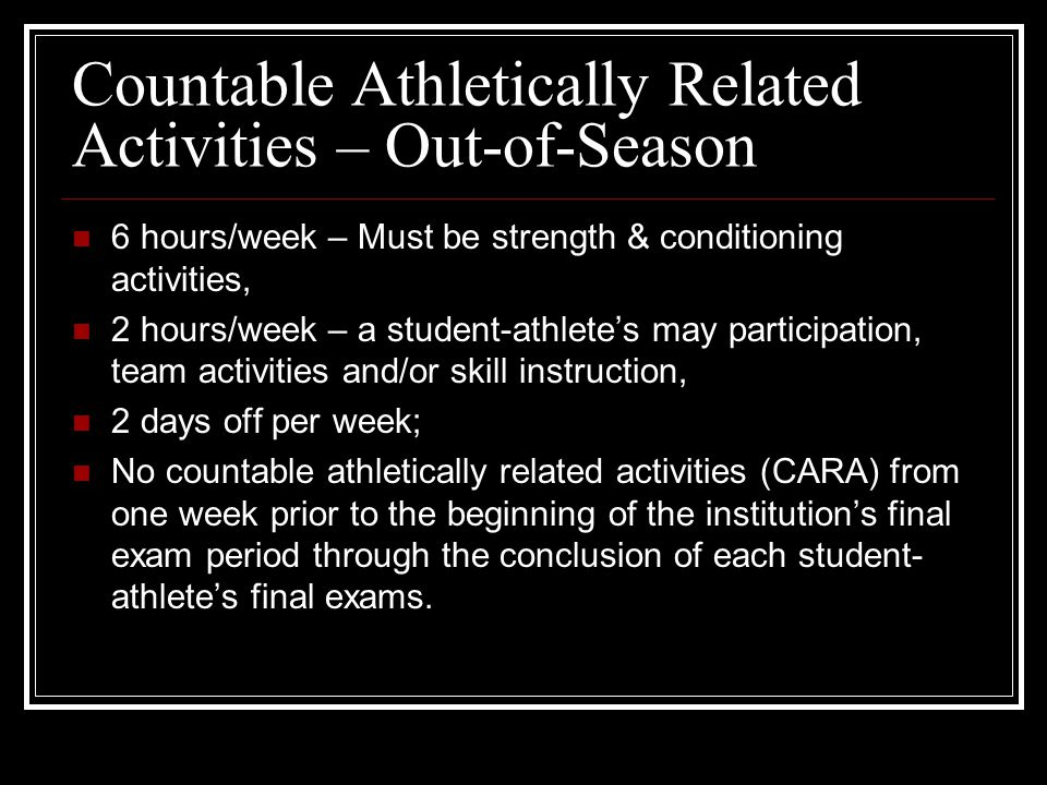 6 hours/week – Must be strength & conditioning activities, 2 hours/week – a student-athlete's may participation, team activities and/or skill instruction, 2 days off per week; No countable athletically related activities (CARA) from one week prior to the beginning of the institution's final exam period through the conclusion of each student- athlete's final exams.
