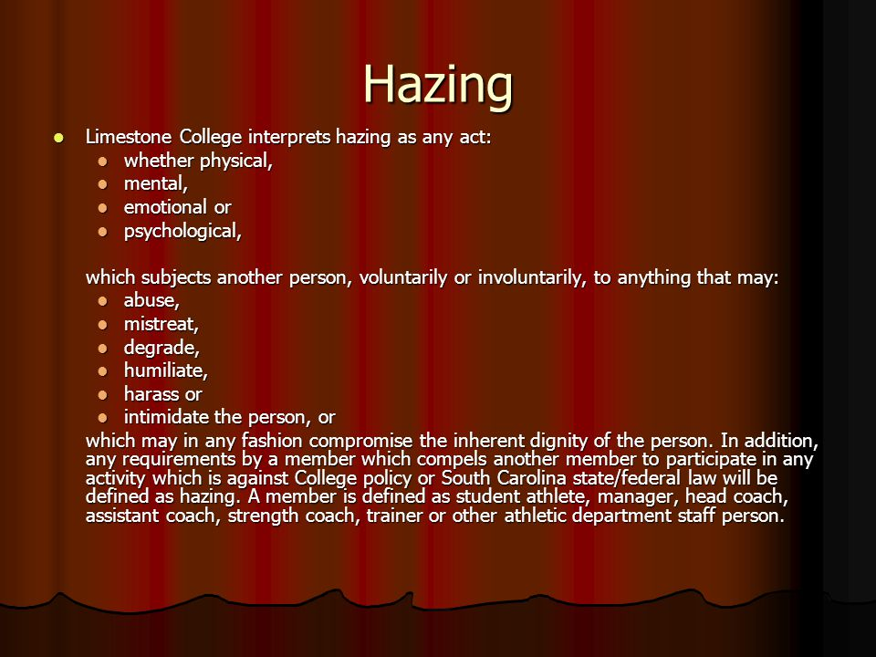 Hazing Limestone College interprets hazing as any act: Limestone College interprets hazing as any act: whether physical, whether physical, mental, mental, emotional or emotional or psychological, psychological, which subjects another person, voluntarily or involuntarily, to anything that may: abuse, abuse, mistreat, mistreat, degrade, degrade, humiliate, humiliate, harass or harass or intimidate the person, or intimidate the person, or which may in any fashion compromise the inherent dignity of the person.