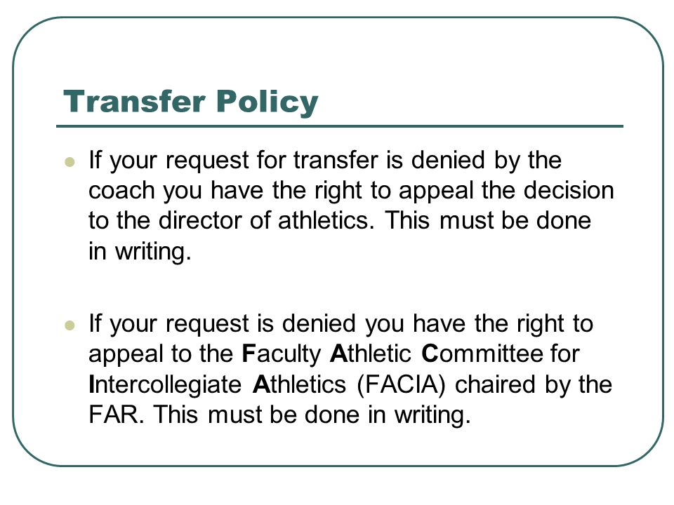 Transfer Policy If your request for transfer is denied by the coach you have the right to appeal the decision to the director of athletics.