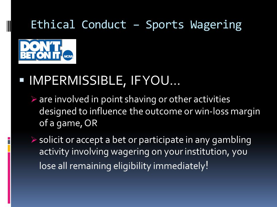Ethical Conduct – Sports Wagering  IMPERMISSIBLE, IF YOU…  are involved in point shaving or other activities designed to influence the outcome or win-loss margin of a game, OR  solicit or accept a bet or participate in any gambling activity involving wagering on your institution, you lose all remaining eligibility immediately !