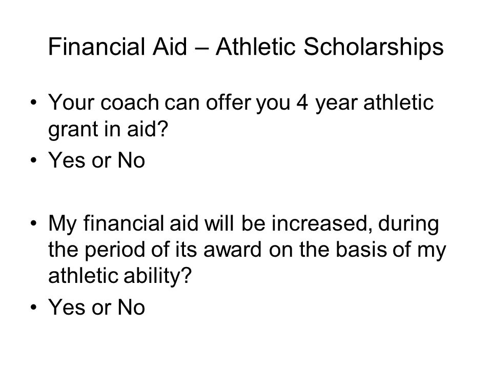 Financial Aid – Athletic Scholarships  One-year agreements  My financial aid will not be increased, reduced or canceled during the period of its award on the basis of my athletic ability, or because of an injury or illness that prevents me from participating in athletics.