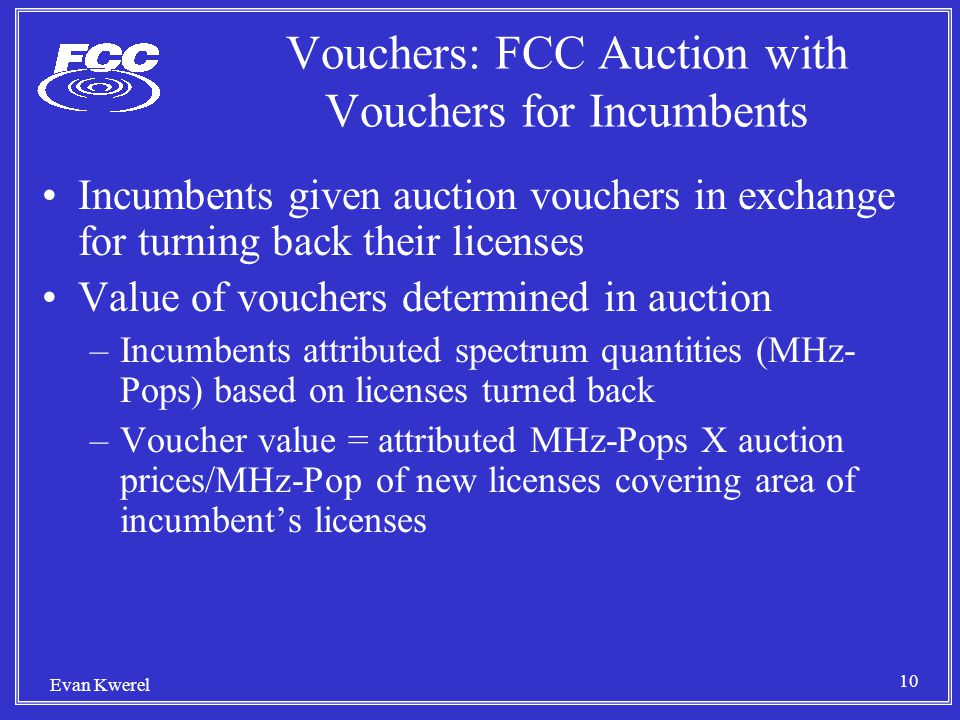 10 Evan Kwerel Vouchers: FCC Auction with Vouchers for Incumbents Incumbents given auction vouchers in exchange for turning back their licenses Value of vouchers determined in auction –Incumbents attributed spectrum quantities (MHz- Pops) based on licenses turned back –Voucher value = attributed MHz-Pops X auction prices/MHz-Pop of new licenses covering area of incumbent's licenses