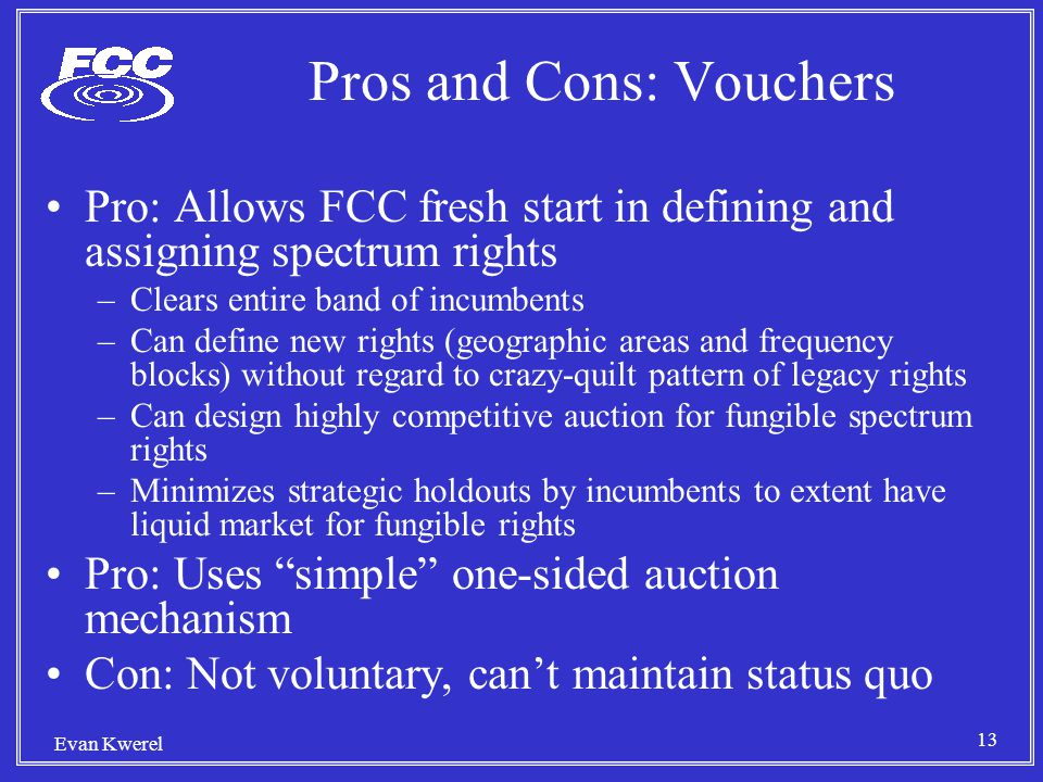 13 Evan Kwerel Pros and Cons: Vouchers Pro: Allows FCC fresh start in defining and assigning spectrum rights –Clears entire band of incumbents –Can define new rights (geographic areas and frequency blocks) without regard to crazy-quilt pattern of legacy rights –Can design highly competitive auction for fungible spectrum rights –Minimizes strategic holdouts by incumbents to extent have liquid market for fungible rights Pro: Uses simple one-sided auction mechanism Con: Not voluntary, can't maintain status quo