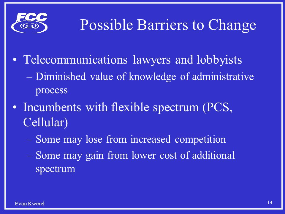 14 Evan Kwerel Possible Barriers to Change Telecommunications lawyers and lobbyists –Diminished value of knowledge of administrative process Incumbents with flexible spectrum (PCS, Cellular) –Some may lose from increased competition –Some may gain from lower cost of additional spectrum