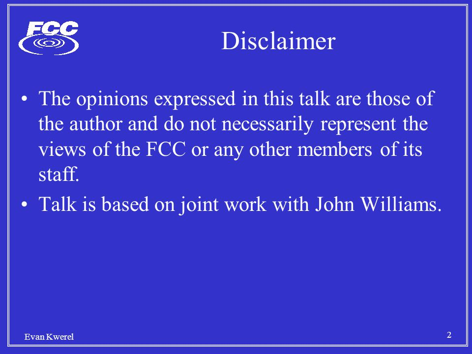 2 Evan Kwerel Disclaimer The opinions expressed in this talk are those of the author and do not necessarily represent the views of the FCC or any other members of its staff.