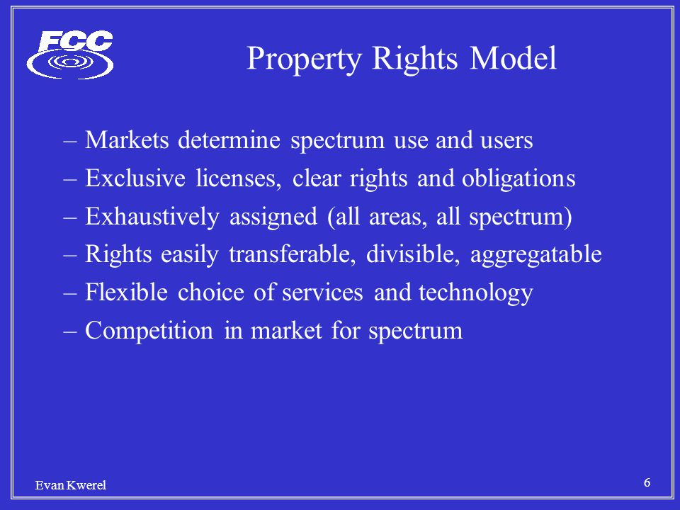 6 Property Rights Model –Markets determine spectrum use and users –Exclusive licenses, clear rights and obligations –Exhaustively assigned (all areas, all spectrum) –Rights easily transferable, divisible, aggregatable –Flexible choice of services and technology –Competition in market for spectrum