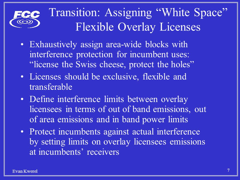 7 Evan Kwerel Transition: Assigning White Space Flexible Overlay Licenses Exhaustively assign area-wide blocks with interference protection for incumbent uses: license the Swiss cheese, protect the holes Licenses should be exclusive, flexible and transferable Define interference limits between overlay licensees in terms of out of band emissions, out of area emissions and in band power limits Protect incumbents against actual interference by setting limits on overlay licensees emissions at incumbents' receivers
