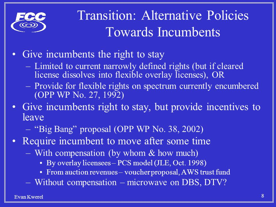 8 Evan Kwerel Transition: Alternative Policies Towards Incumbents Give incumbents the right to stay –Limited to current narrowly defined rights (but if cleared license dissolves into flexible overlay licenses), OR –Provide for flexible rights on spectrum currently encumbered (OPP WP No.