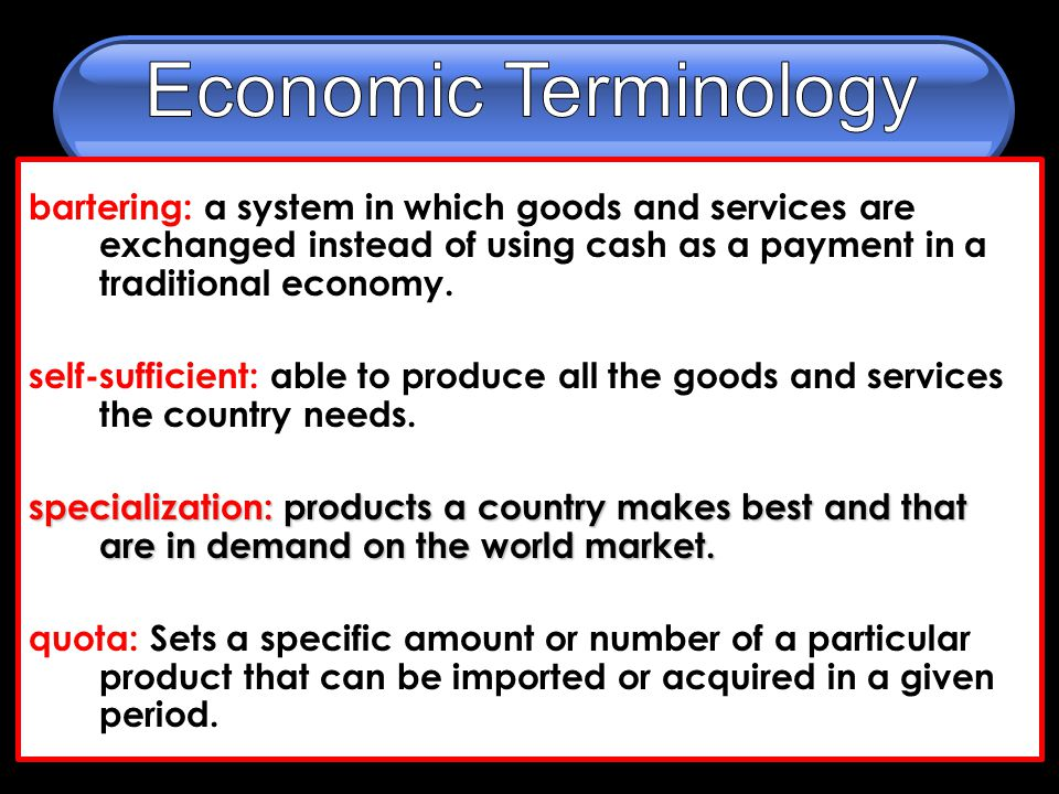 bartering: a system in which goods and services are exchanged instead of using cash as a payment in a traditional economy.