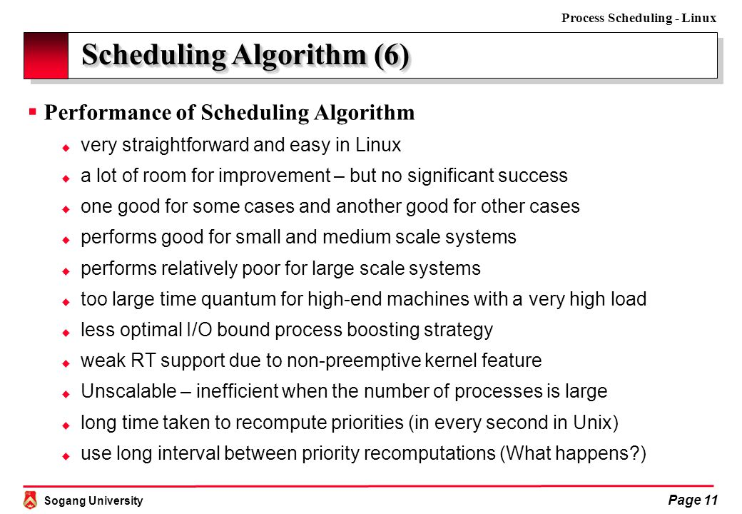 Sogang University Process Scheduling - Linux Page 11 Scheduling Algorithm (6)  Performance of Scheduling Algorithm  very straightforward and easy in Linux  a lot of room for improvement – but no significant success  one good for some cases and another good for other cases  performs good for small and medium scale systems  performs relatively poor for large scale systems  too large time quantum for high-end machines with a very high load  less optimal I/O bound process boosting strategy  weak RT support due to non-preemptive kernel feature  Unscalable – inefficient when the number of processes is large  long time taken to recompute priorities (in every second in Unix)  use long interval between priority recomputations (What happens )
