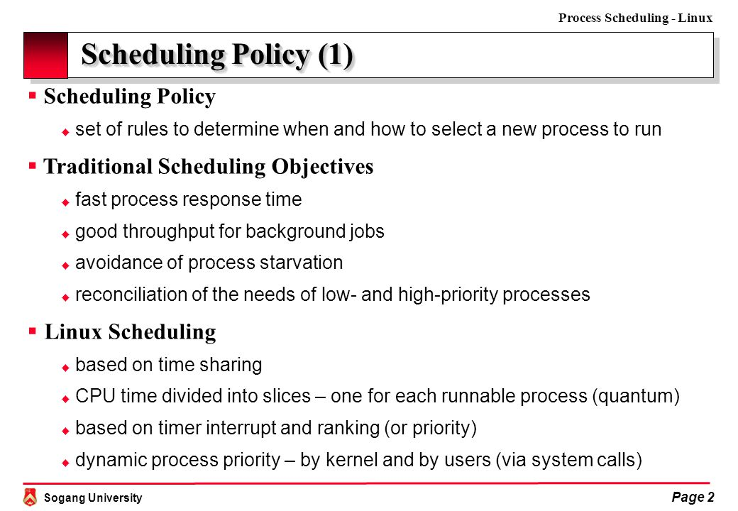 Sogang University Process Scheduling - Linux Page 2 Scheduling Policy (1)  Scheduling Policy  set of rules to determine when and how to select a new process to run  Traditional Scheduling Objectives  fast process response time  good throughput for background jobs  avoidance of process starvation  reconciliation of the needs of low- and high-priority processes  Linux Scheduling  based on time sharing  CPU time divided into slices – one for each runnable process (quantum)  based on timer interrupt and ranking (or priority)  dynamic process priority – by kernel and by users (via system calls)