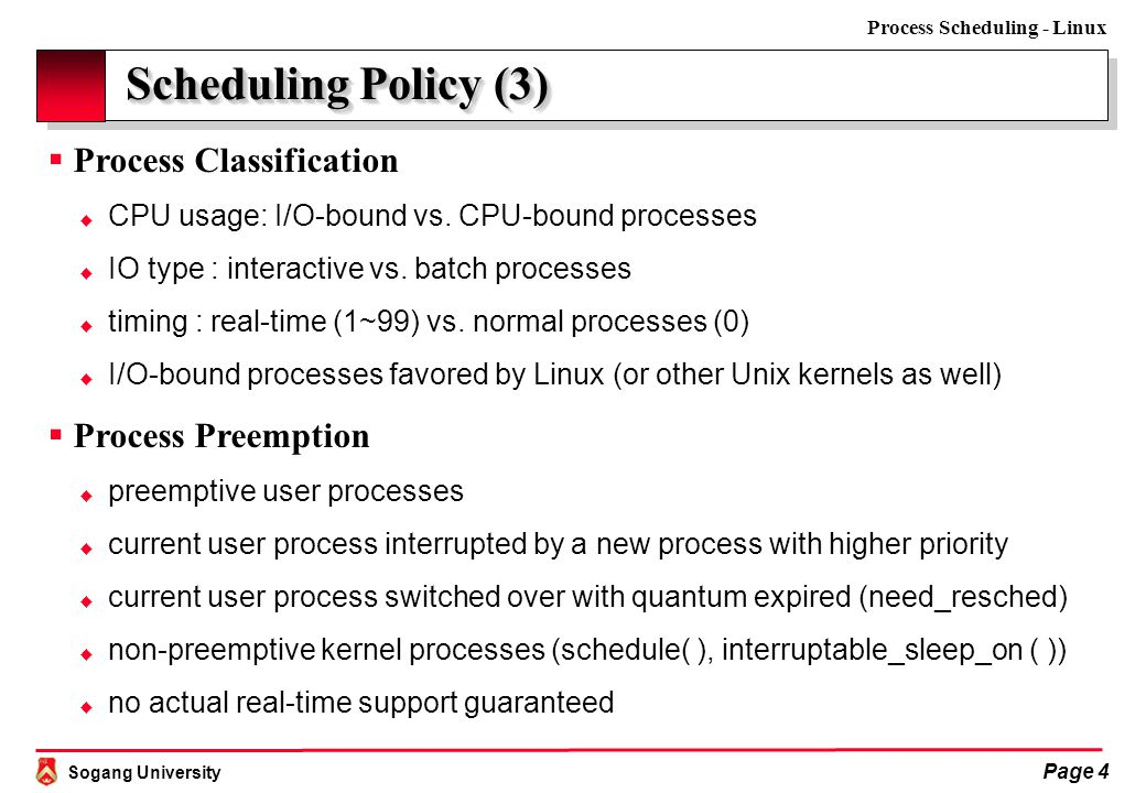 Sogang University Process Scheduling - Linux Page 5 Scheduling Policy (4)  Process Quantum  a time slice during which a process can run on CPU  too short quantum: too much switching overhead  too long quantum: too slow system response time  Linux policy: make it as long as possible while keeping good response time  different from process to process – more or less 60ms in general  example: Linux process 0 – swapper in INIT-TASK macro #define DEF_COUNTER (10 * HZ / 100) // 10 ticks ≈ 105ms where HZ = 100 for IBM compatible PCs