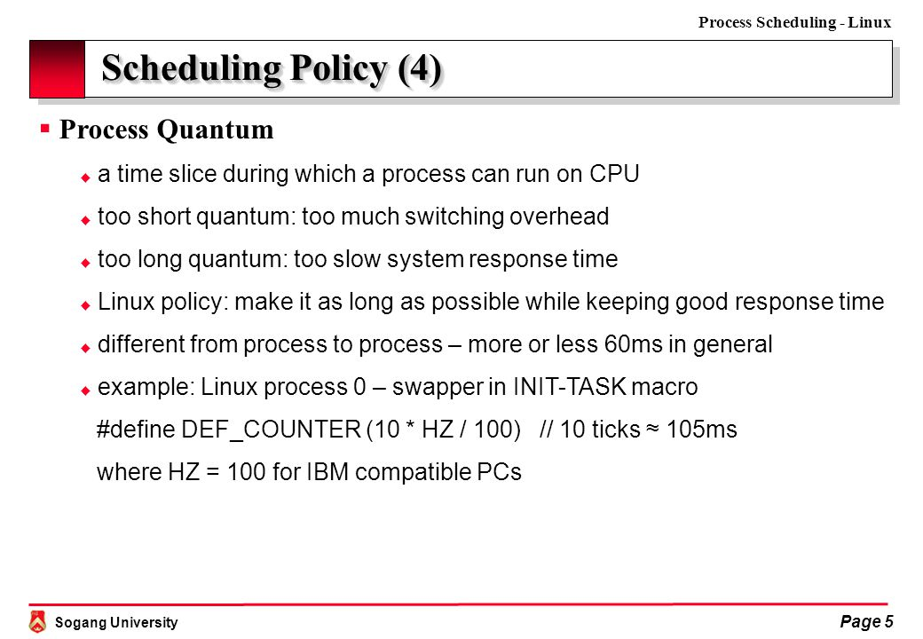 Sogang University Process Scheduling - Linux Page 6 Scheduling Algorithm (1)  Epoch  basic time unit on which Linux scheduling is based  a duration during which each process keeps its time quantum  Scheduling Basics  scheduling based on epoch  a specific time quantum per process within a single epoch  CPU assigned to each process (maybe several times) for the given quantum  the given epoch ends when all runnable processes exhaust their quanta  a new quantum computed and assigned to each runnable process again  base time quantum per process – can be changed via nice() and setpriority()  base time quantum inherited to child processes 