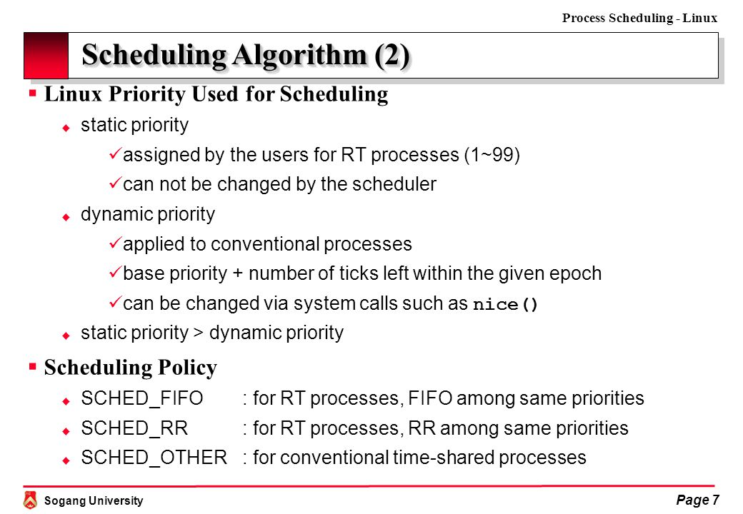 Sogang University Process Scheduling - Linux Page 7 Scheduling Algorithm (2)  Linux Priority Used for Scheduling  static priority assigned by the users for RT processes (1~99) can not be changed by the scheduler  dynamic priority applied to conventional processes base priority + number of ticks left within the given epoch can be changed via system calls such as nice()  static priority > dynamic priority  Scheduling Policy  SCHED_FIFO: for RT processes, FIFO among same priorities  SCHED_RR: for RT processes, RR among same priorities  SCHED_OTHER: for conventional time-shared processes