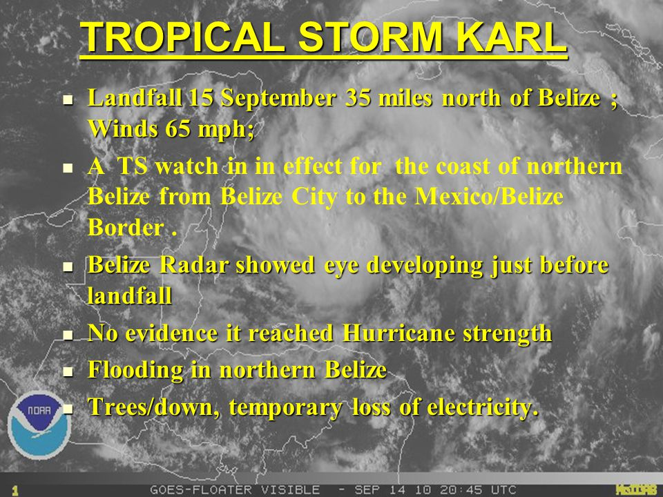 TROPICAL STORM KARL Landfall 15 September 35 miles north of Belize ; Winds 65 mph; Landfall 15 September 35 miles north of Belize ; Winds 65 mph; A TS watch in in effect for the coast of northern Belize from Belize City to the Mexico/Belize Border.