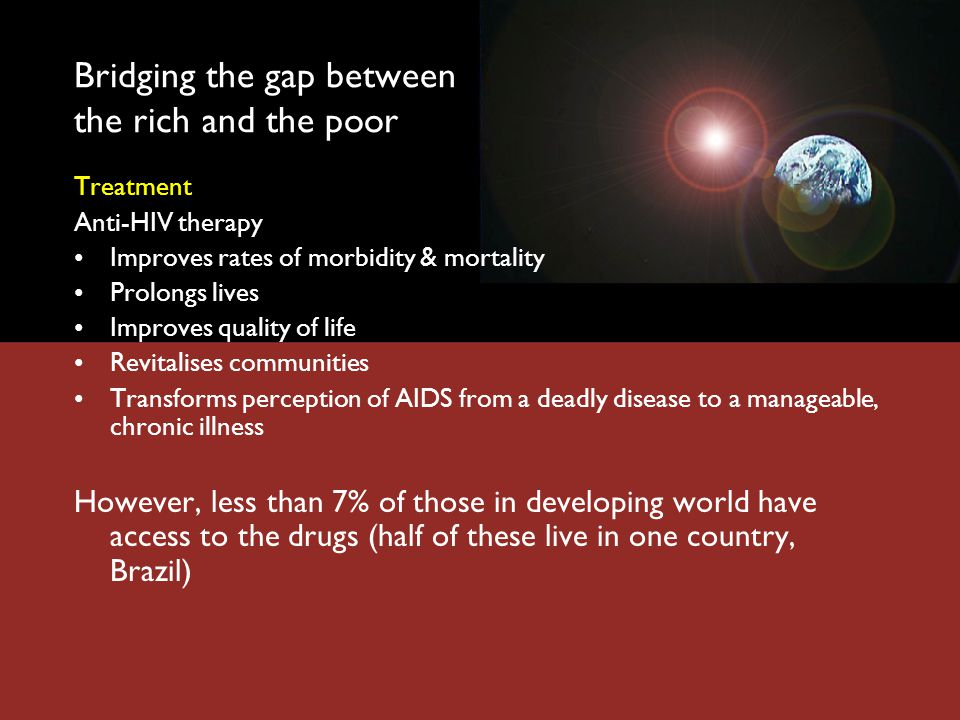 Bridging the gap between the rich and the poor Treatment Anti-HIV therapy Improves rates of morbidity & mortality Prolongs lives Improves quality of life Revitalises communities Transforms perception of AIDS from a deadly disease to a manageable, chronic illness However, less than 7% of those in developing world have access to the drugs (half of these live in one country, Brazil)