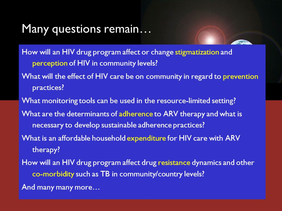 Many questions remain… How will an HIV drug program affect or change stigmatization and perception of HIV in community levels.