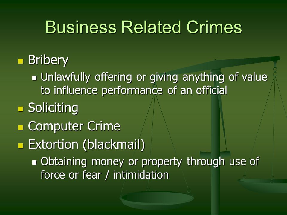 Business Related Crimes Bribery Bribery Unlawfully offering or giving anything of value to influence performance of an official Unlawfully offering or giving anything of value to influence performance of an official Soliciting Soliciting Computer Crime Computer Crime Extortion (blackmail) Extortion (blackmail) Obtaining money or property through use of force or fear / intimidation Obtaining money or property through use of force or fear / intimidation