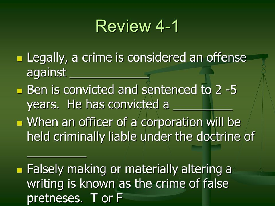 Review 4-1 Legally, a crime is considered an offense against ____________ Legally, a crime is considered an offense against ____________ Ben is convicted and sentenced to 2 -5 years.
