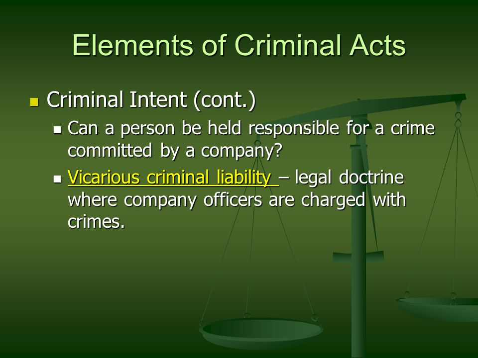 Elements of Criminal Acts Criminal Intent (cont.) Criminal Intent (cont.) Can a person be held responsible for a crime committed by a company.