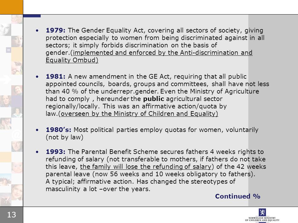 13 1979: The Gender Equality Act, covering all sectors of society, giving protection especially to women from being discriminated against in all sectors; it simply forbids discrimination on the basis of gender.(implemented and enforced by the Anti-discrimination and Equality Ombud) 1981: A new amendment in the GE Act, requiring that all public appointed councils, boards, groups and committees, shall have not less than 40 % of the underrepr.gender.